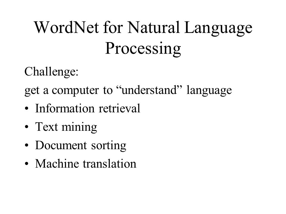 WordNet for Natural Language Processing Challenge: get a computer to understand language •Information retrieval •Text mining •Document sorting •Machine translation