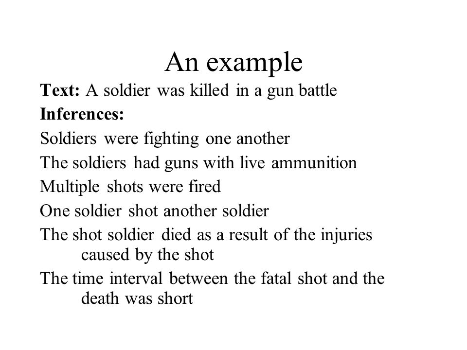 An example Text: A soldier was killed in a gun battle Inferences: Soldiers were fighting one another The soldiers had guns with live ammunition Multiple shots were fired One soldier shot another soldier The shot soldier died as a result of the injuries caused by the shot The time interval between the fatal shot and the death was short