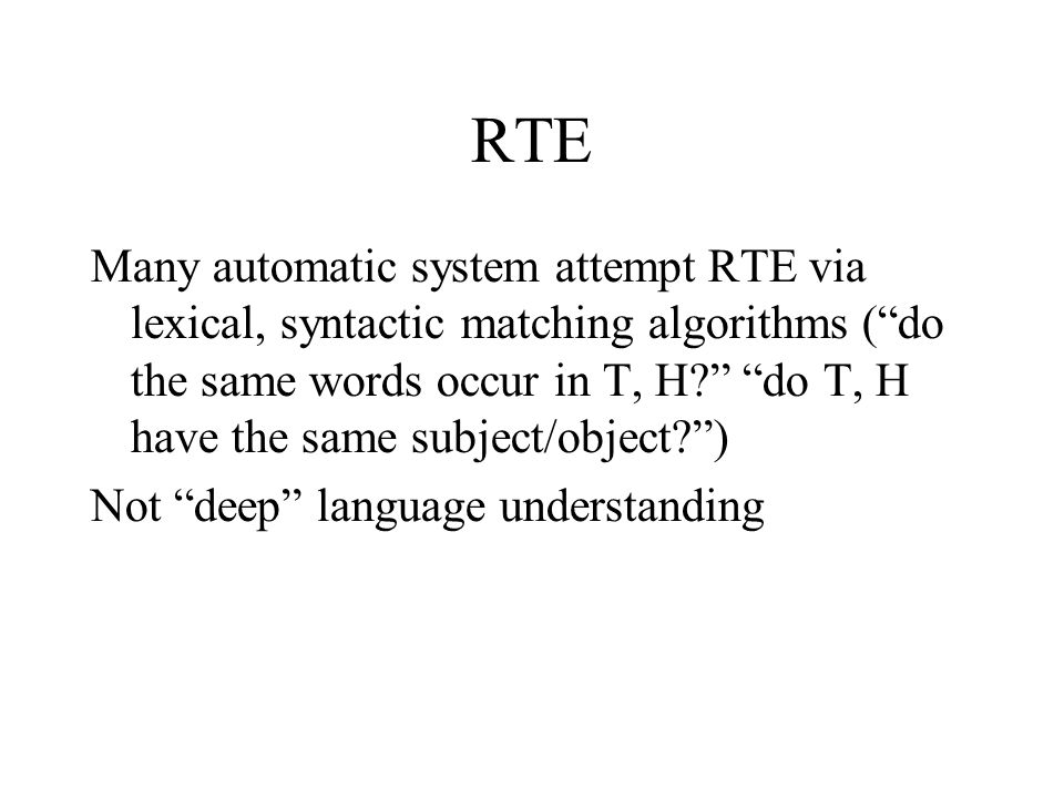 RTE Many automatic system attempt RTE via lexical, syntactic matching algorithms ( do the same words occur in T, H do T, H have the same subject/object )‏ Not deep language understanding