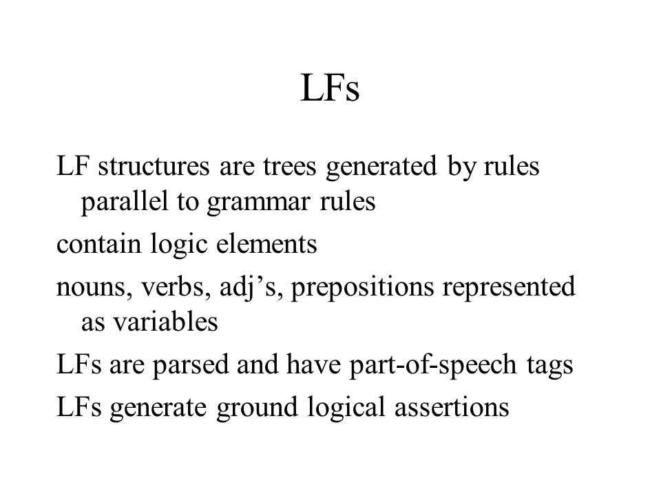 LFs LF structures are trees generated by rules parallel to grammar rules contain logic elements nouns, verbs, adj's, prepositions represented as variables LFs are parsed and have part-of-speech tags LFs generate ground logical assertions