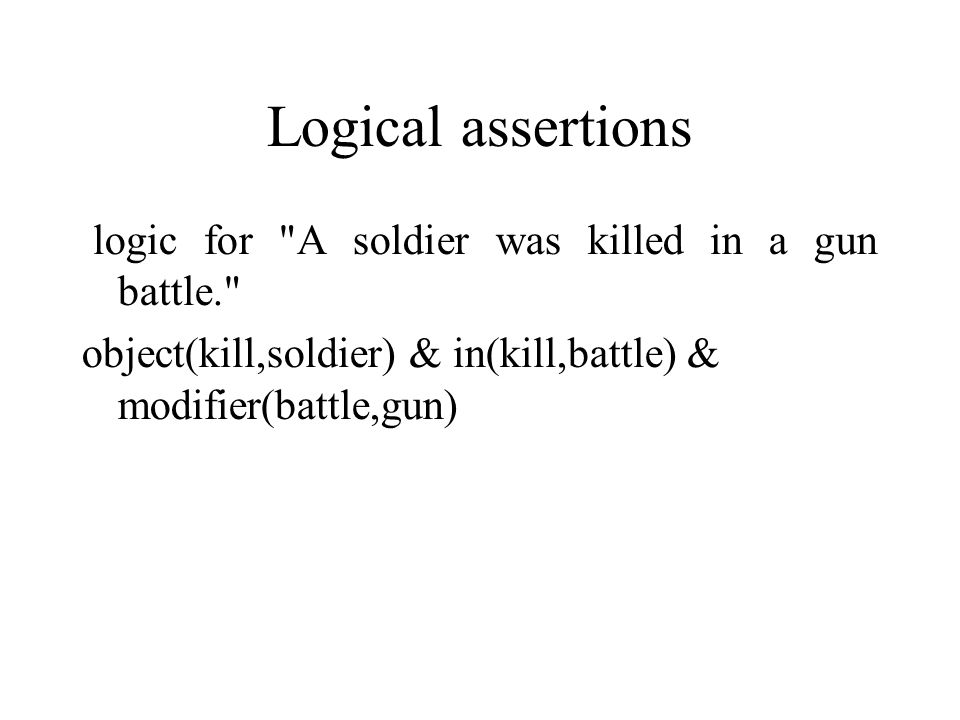 Logical assertions logic for A soldier was killed in a gun battle. object(kill,soldier) & in(kill,battle) & modifier(battle,gun)‏