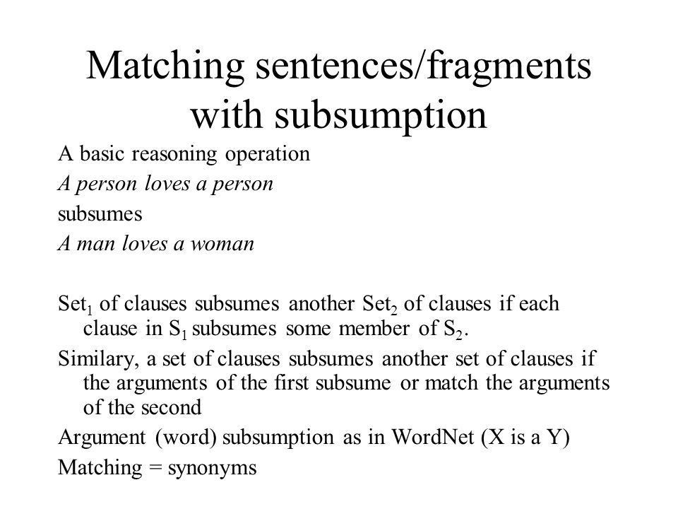 Matching sentences/fragments with subsumption A basic reasoning operation A person loves a person subsumes A man loves a woman Set 1 of clauses subsumes another Set 2 of clauses if each clause in S 1 subsumes some member of S 2.