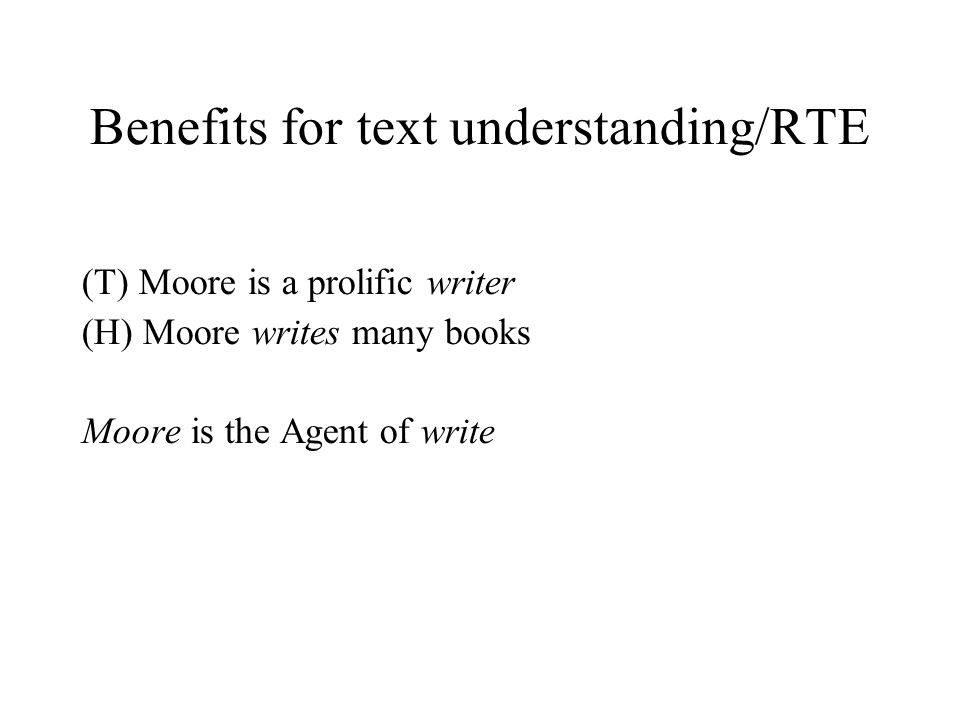 Benefits for text understanding/RTE (T) Moore is a prolific writer (H) Moore writes many books Moore is the Agent of write