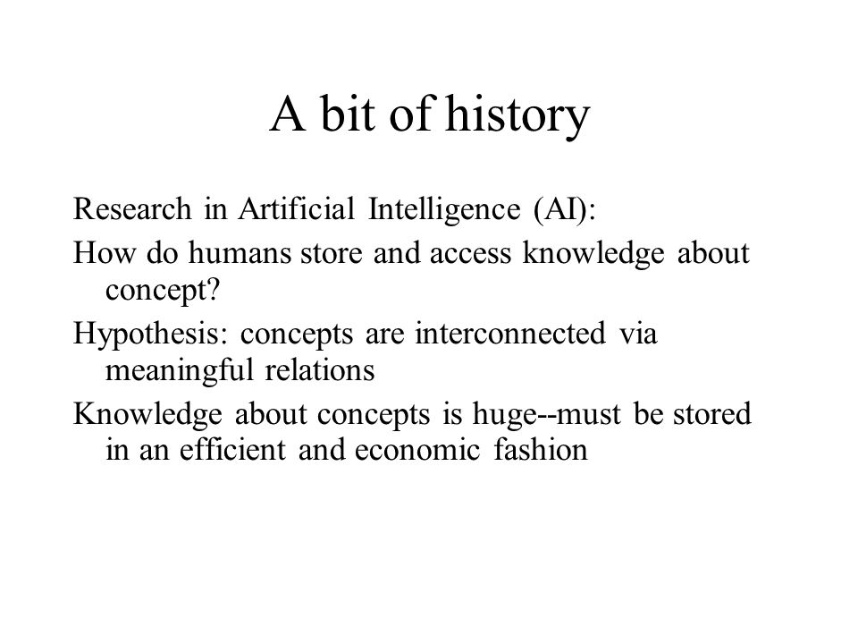 A bit of history Research in Artificial Intelligence (AI): How do humans store and access knowledge about concept.
