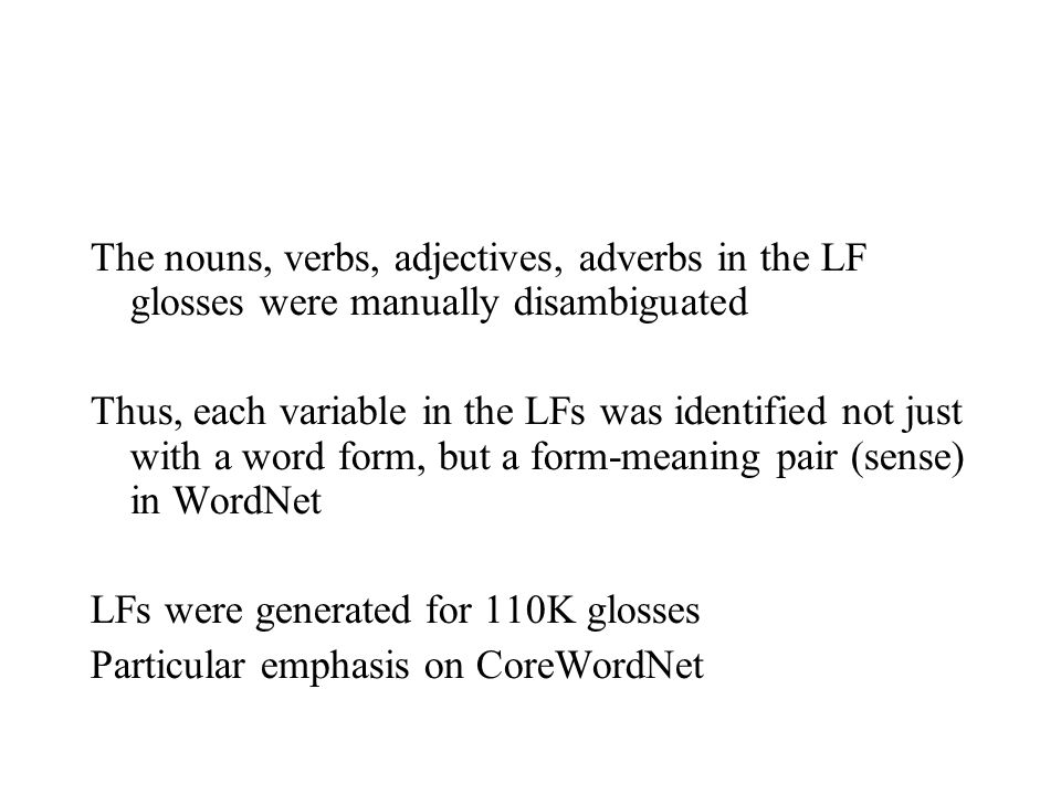 The nouns, verbs, adjectives, adverbs in the LF glosses were manually disambiguated Thus, each variable in the LFs was identified not just with a word form, but a form-meaning pair (sense) in WordNet LFs were generated for 110K glosses Particular emphasis on CoreWordNet