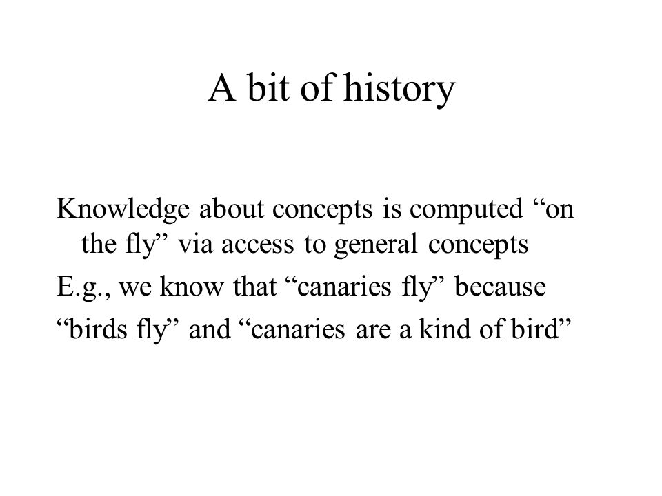 A bit of history Knowledge about concepts is computed on the fly via access to general concepts E.g., we know that canaries fly because birds fly and canaries are a kind of bird