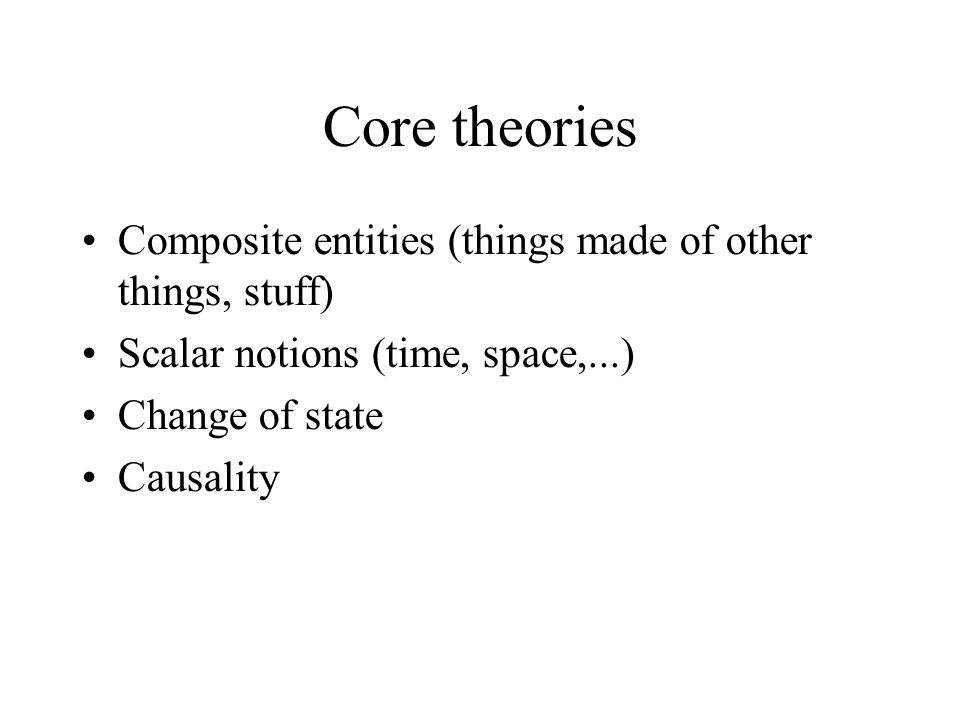 Core theories •Composite entities (things made of other things, stuff)‏ •Scalar notions (time, space,...)‏ •Change of state •Causality