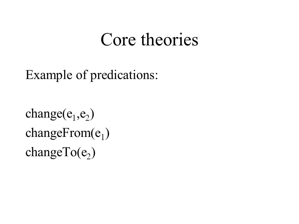 Core theories Example of predications: change(e 1,e 2 )‏ changeFrom(e 1 )‏ changeTo(e 2 )‏