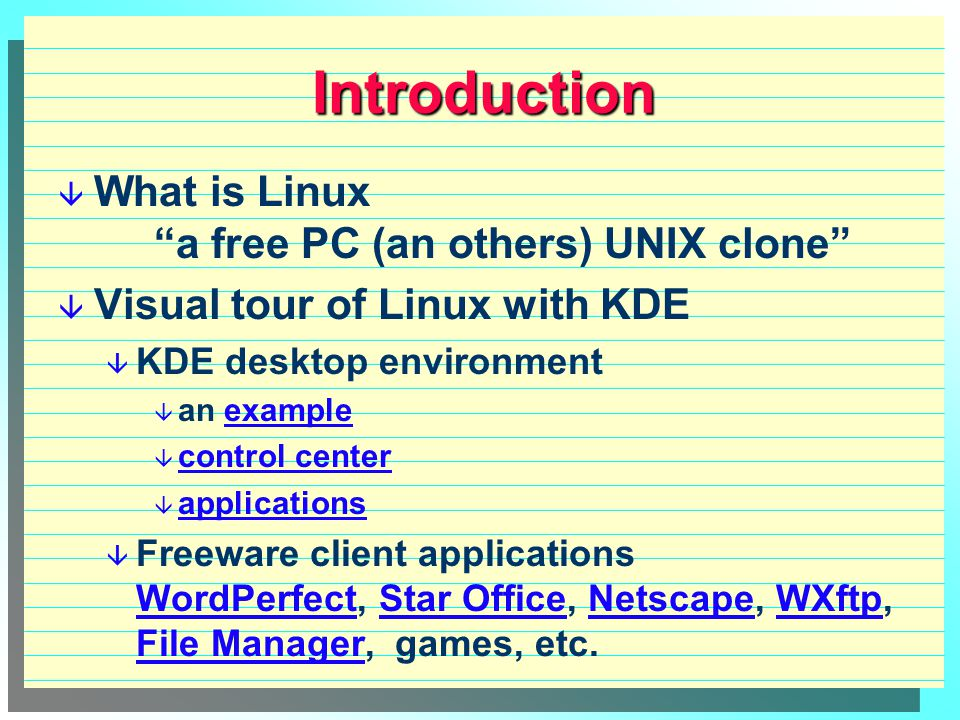 Introduction  What is Linux a free PC (an others) UNIX clone  Visual tour of Linux with KDE  KDE desktop environment  an exampleexample  control center control center  applications applications  Freeware client applications WordPerfect, Star Office, Netscape, WXftp, File Manager, games, etc.
