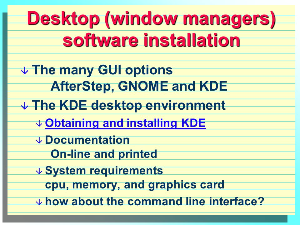 Desktop (window managers) software installation  The many GUI options AfterStep, GNOME and KDE  The KDE desktop environment  Obtaining and installing KDE Obtaining and installing KDE  Documentation On-line and printed  System requirements cpu, memory, and graphics card  how about the command line interface