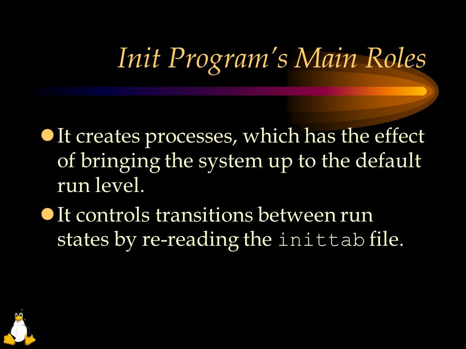Init Program's Main Roles  It creates processes, which has the effect of bringing the system up to the default run level.