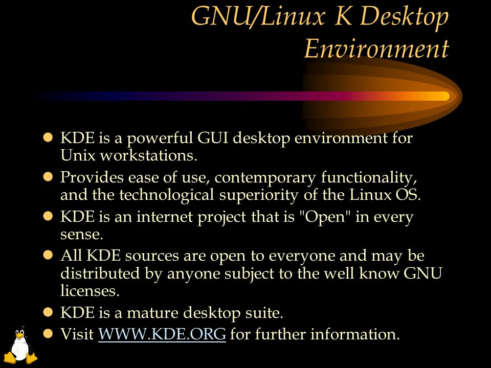 GNU/Linux K Desktop Environment  KDE is a powerful GUI desktop environment for Unix workstations.