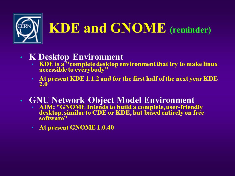 KDE and GNOME (reminder) • K Desktop Environment • KDE is a complete desktop environment that try to make linux accessible to everybody • At present KDE 1.1.2 and for the first half of the next year KDE 2.0 • GNU Network Object Model Environment • AIM: GNOME Intends to build a complete, user-friendly desktop, similar to CDE or KDE, but based entirely on free software • At present GNOME 1.0.40