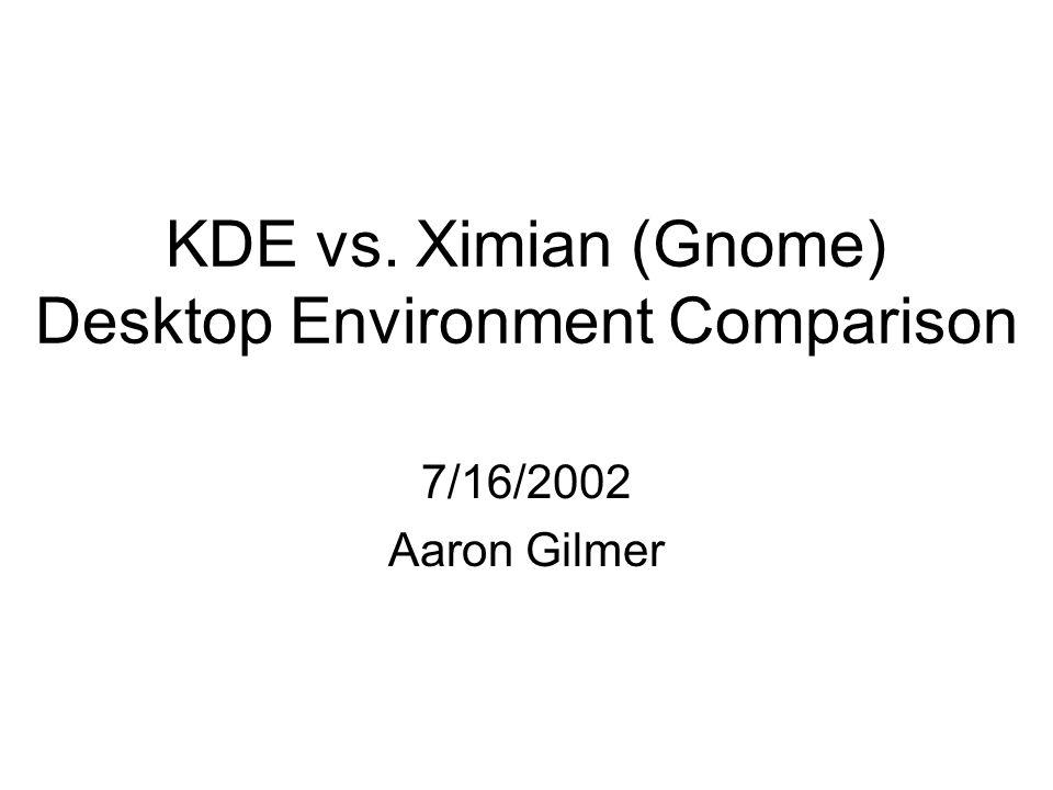 KDE vs. Ximian (Gnome) Desktop Environment Comparison 7/16/2002 Aaron Gilmer