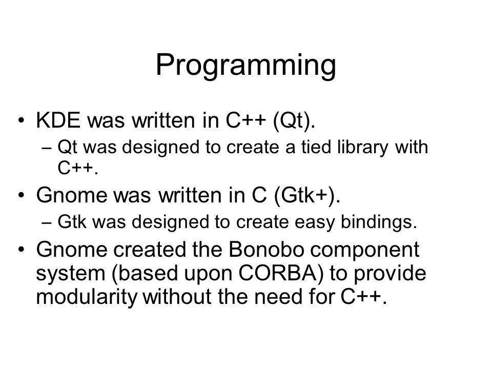 Programming •KDE was written in C++ (Qt). –Qt was designed to create a tied library with C++.
