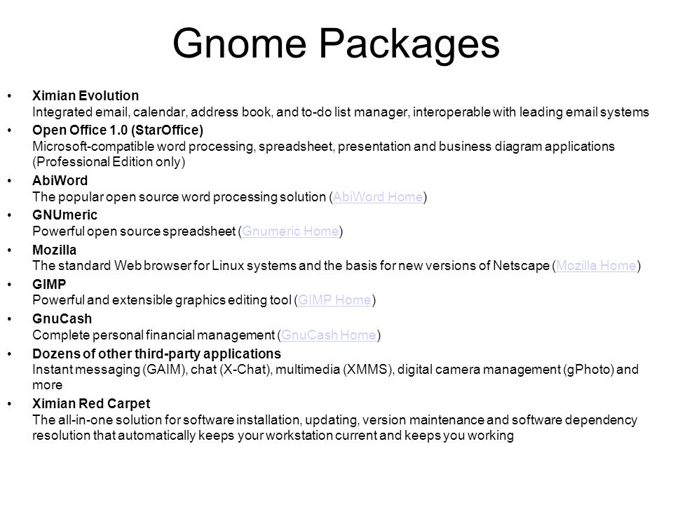 Gnome Packages •Ximian Evolution Integrated email, calendar, address book, and to-do list manager, interoperable with leading email systems •Open Office 1.0 (StarOffice) Microsoft-compatible word processing, spreadsheet, presentation and business diagram applications (Professional Edition only) •AbiWord The popular open source word processing solution (AbiWord Home)AbiWord Home •GNUmeric Powerful open source spreadsheet (Gnumeric Home)Gnumeric Home •Mozilla The standard Web browser for Linux systems and the basis for new versions of Netscape (Mozilla Home)Mozilla Home •GIMP Powerful and extensible graphics editing tool (GIMP Home)GIMP Home •GnuCash Complete personal financial management (GnuCash Home)GnuCash Home •Dozens of other third-party applications Instant messaging (GAIM), chat (X-Chat), multimedia (XMMS), digital camera management (gPhoto) and more •Ximian Red Carpet The all-in-one solution for software installation, updating, version maintenance and software dependency resolution that automatically keeps your workstation current and keeps you working