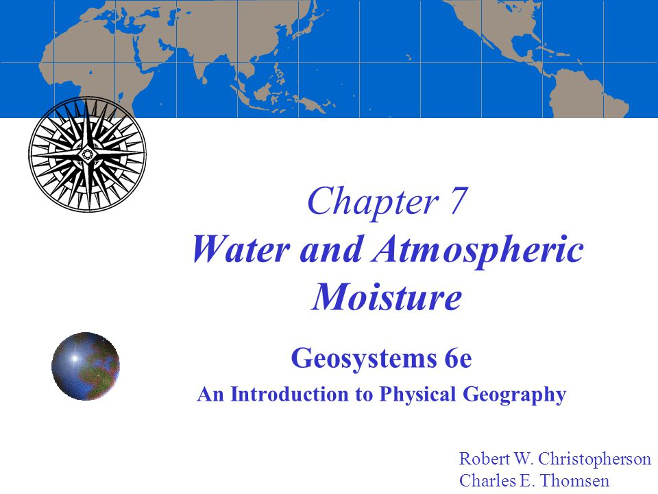 Chapter 7 Water and Atmospheric Moisture Geosystems 6e An Introduction to Physical Geography Robert W. Christopherson Charles E. Thomsen