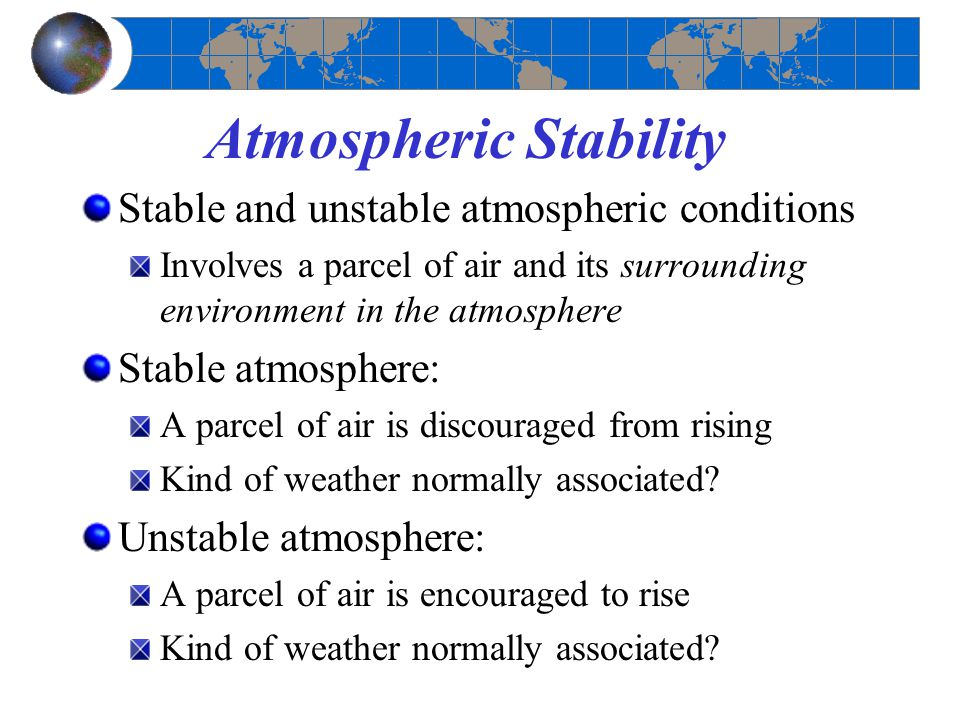 Atmospheric Stability Stable and unstable atmospheric conditions Involves a parcel of air and its surrounding environment in the atmosphere Stable atm