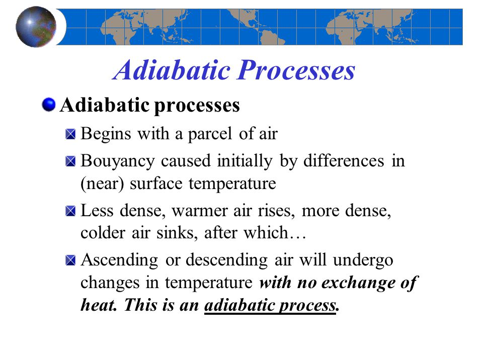 Adiabatic Processes Adiabatic processes Begins with a parcel of air Bouyancy caused initially by differences in (near) surface temperature Less dense,