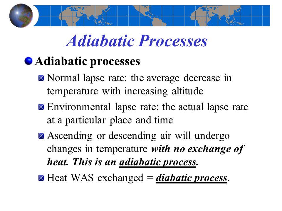 Adiabatic Processes Adiabatic processes Normal lapse rate: the average decrease in temperature with increasing altitude Environmental lapse rate: the