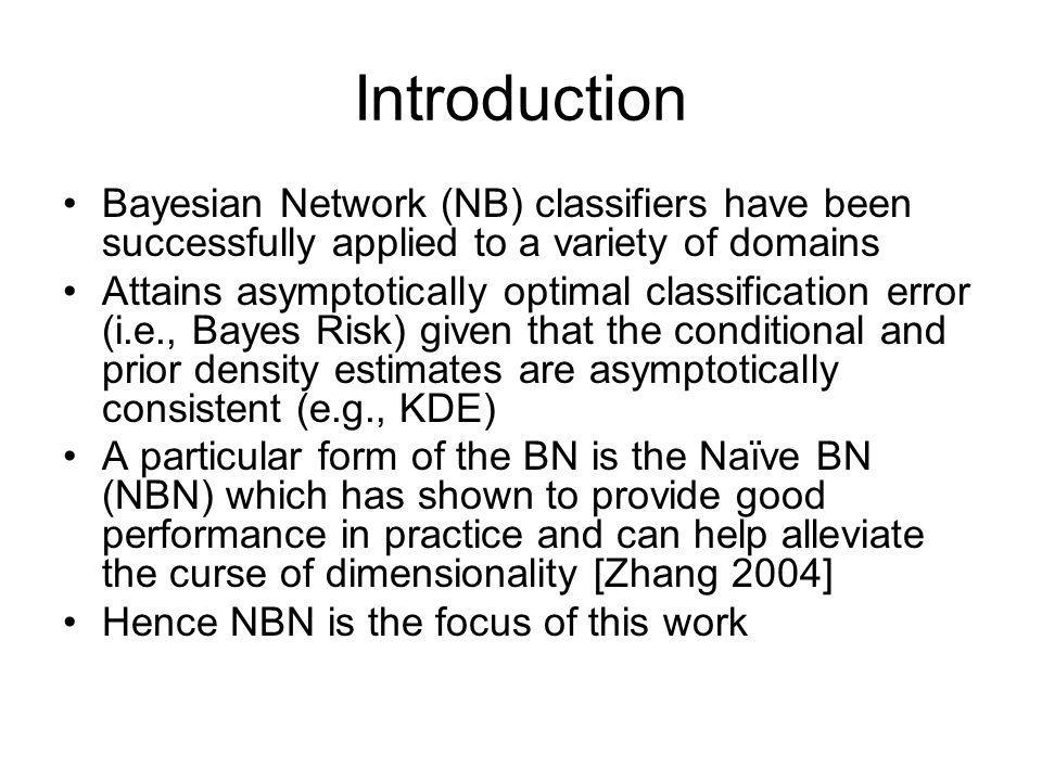 Naïve Bayesian Network (NBN) •A BN expresses joint probability distributions (nodes = RVs, edges = dependencies) •Because expressing node densities is difficult in high dimensions (sample density becomes sparse), the BN can be constrained so that the attributes (RVs) are independent for a given class (increases sample densities) •This constrained BN is called the Naïve BN •The following introductory slides are obtained from A.