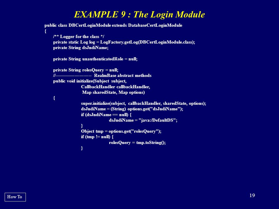 19 EXAMPLE 9 : The Login Module How To public class DBCertLoginModule extends DatabaseCertLoginModule { /** Logger for the class */ private static Log
