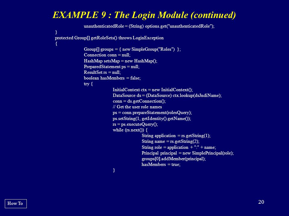 20 EXAMPLE 9 : The Login Module (continued) How To unauthenticatedRole = (String) options.get(