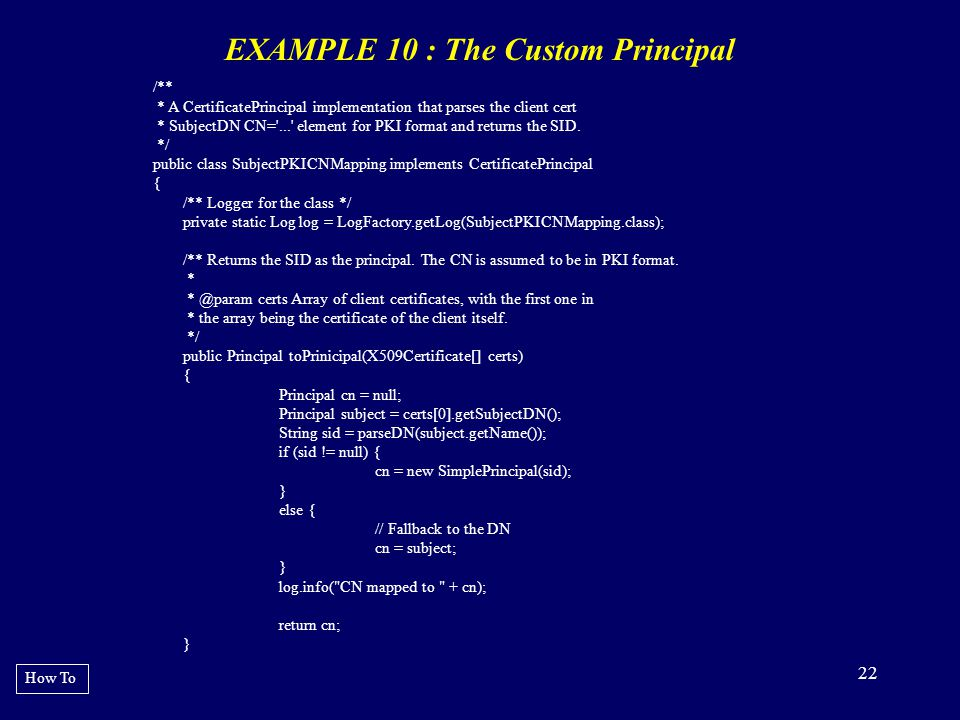 22 EXAMPLE 10 : The Custom Principal How To /** * A CertificatePrincipal implementation that parses the client cert * SubjectDN CN='...' element for P
