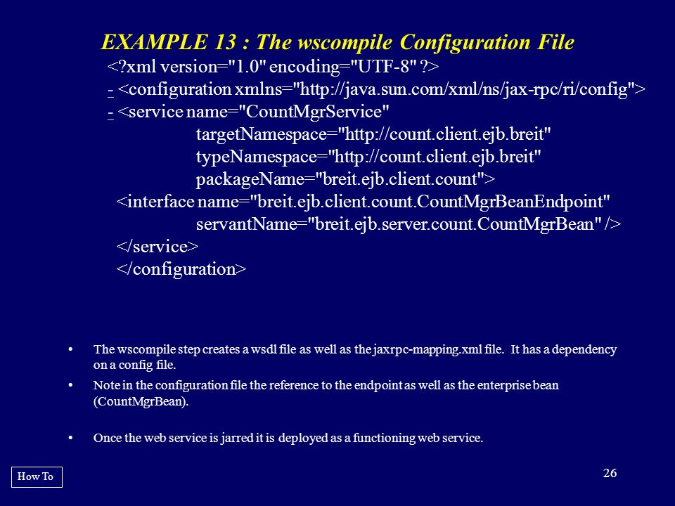 26 EXAMPLE 13 : The wscompile Configuration File •The wscompile step creates a wsdl file as well as the jaxrpc-mapping.xml file. It has a dependency o