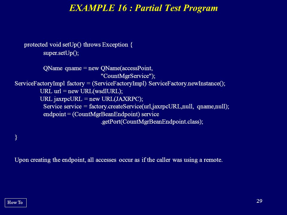 29 EXAMPLE 16 : Partial Test Program How To protected void setUp() throws Exception { super.setUp(); QName qname = new QName(accessPoint,