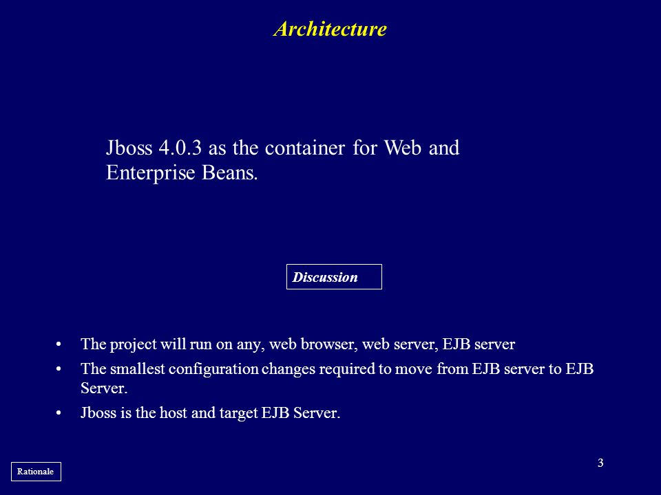 3 Architecture •The project will run on any, web browser, web server, EJB server •The smallest configuration changes required to move from EJB server