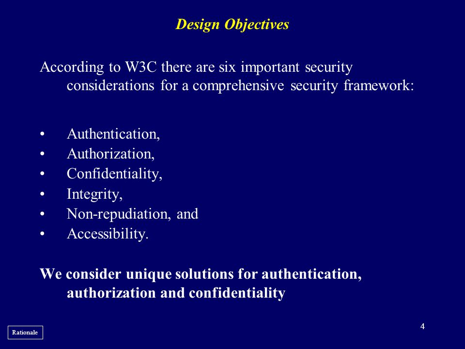 4 Design Objectives According to W3C there are six important security considerations for a comprehensive security framework: •Authentication, •Authori