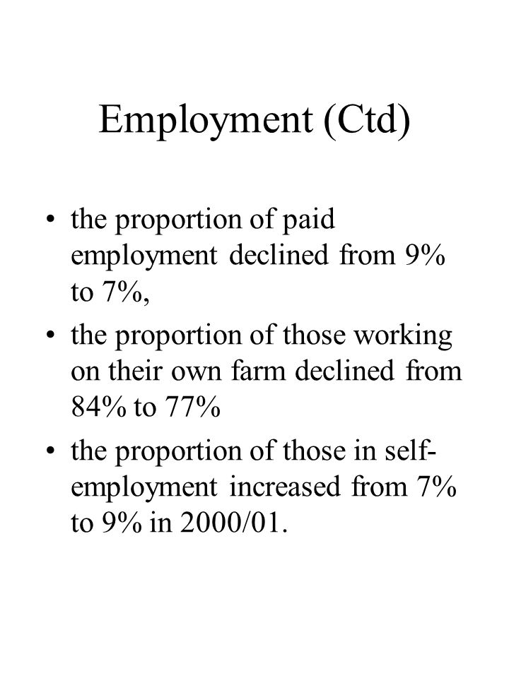 Employment (Ctd) •the proportion of paid employment declined from 9% to 7%, •the proportion of those working on their own farm declined from 84% to 77% •the proportion of those in self- employment increased from 7% to 9% in 2000/01.