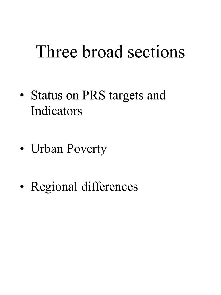 Three broad sections •Status on PRS targets and Indicators •Urban Poverty •Regional differences