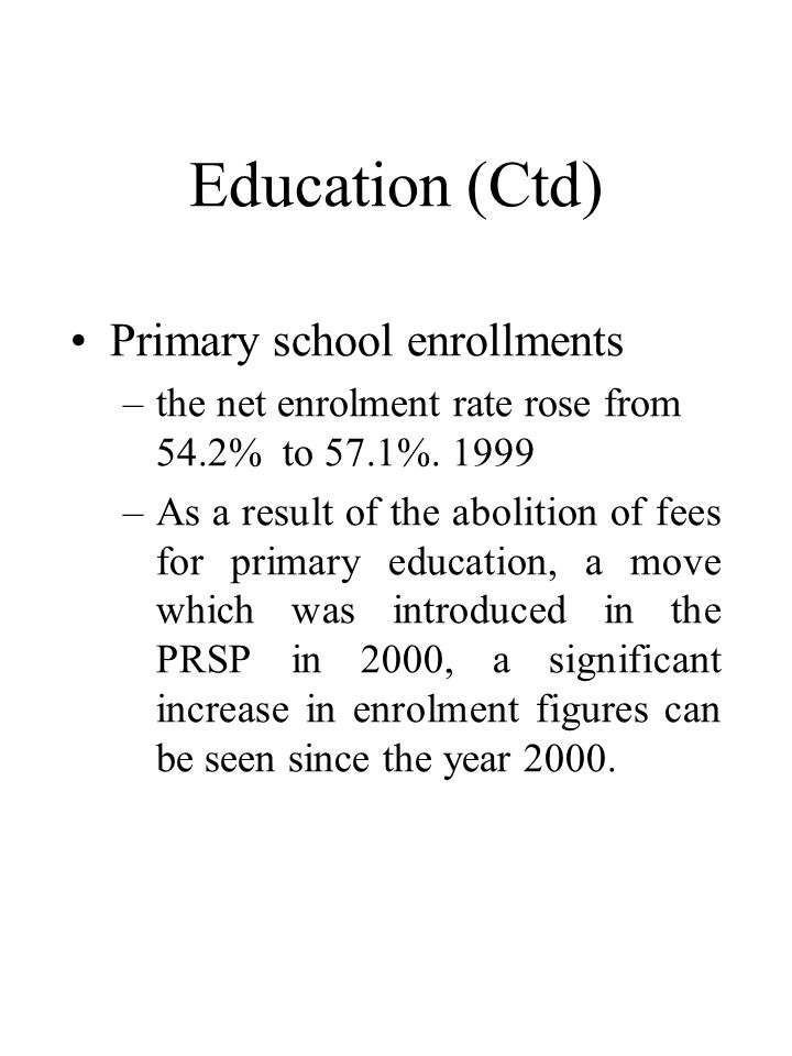 Education (Ctd) •Primary school enrollments –the net enrolment rate rose from 54.2% to 57.1%.