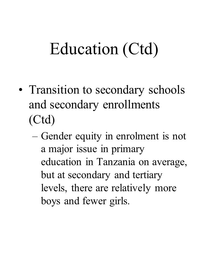 Education (Ctd) •Transition to secondary schools and secondary enrollments (Ctd) –Gender equity in enrolment is not a major issue in primary education in Tanzania on average, but at secondary and tertiary levels, there are relatively more boys and fewer girls.