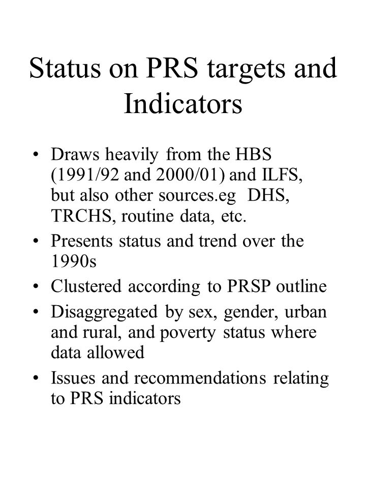 Status on PRS targets and Indicators •Draws heavily from the HBS (1991/92 and 2000/01) and ILFS, but also other sources.eg DHS, TRCHS, routine data, etc.
