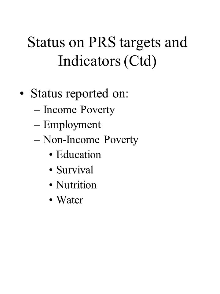 Status on PRS targets and Indicators (Ctd) •Status reported on: –Income Poverty –Employment –Non-Income Poverty •Education •Survival •Nutrition •Water