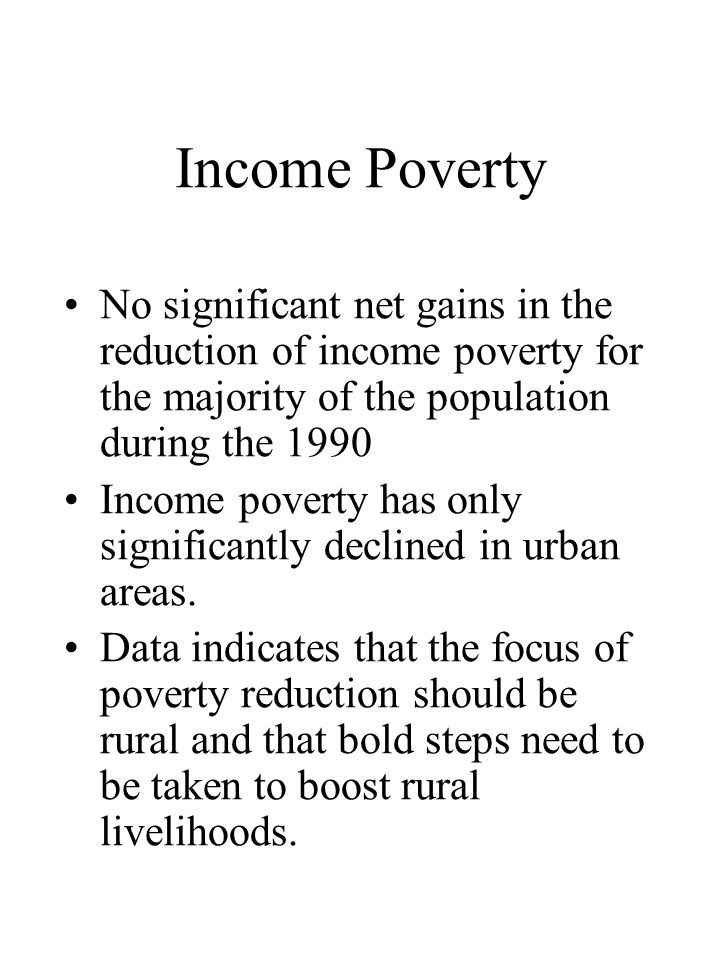Income Poverty •No significant net gains in the reduction of income poverty for the majority of the population during the 1990 •Income poverty has only significantly declined in urban areas.