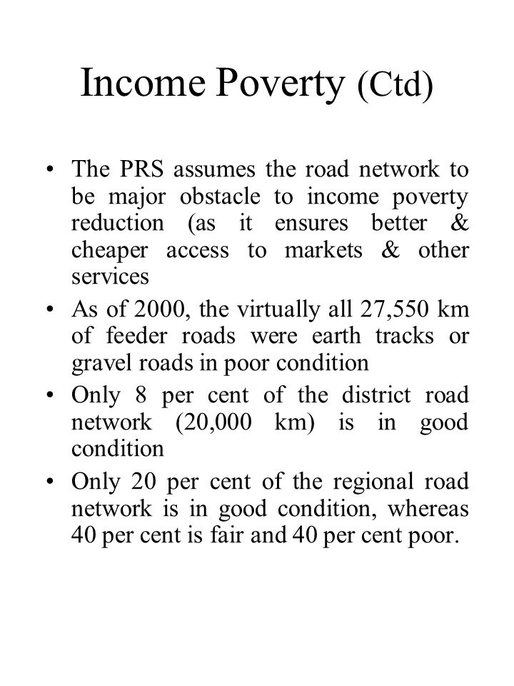 Income Poverty (Ctd) •The PRS assumes the road network to be major obstacle to income poverty reduction (as it ensures better & cheaper access to markets & other services •As of 2000, the virtually all 27,550 km of feeder roads were earth tracks or gravel roads in poor condition •Only 8 per cent of the district road network (20,000 km) is in good condition •Only 20 per cent of the regional road network is in good condition, whereas 40 per cent is fair and 40 per cent poor.