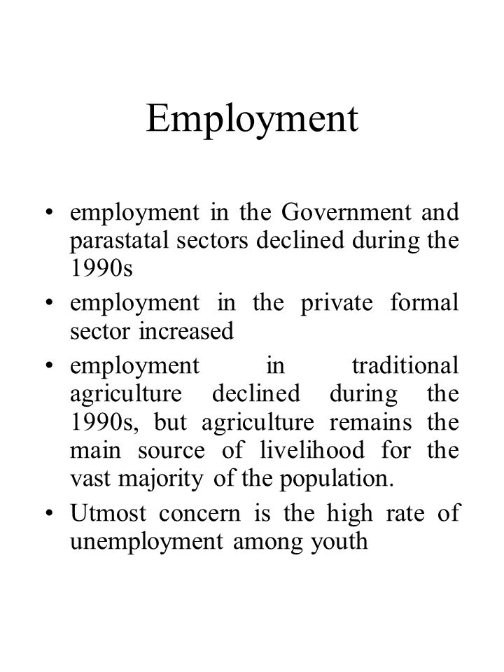 Employment •employment in the Government and parastatal sectors declined during the 1990s •employment in the private formal sector increased •employment in traditional agriculture declined during the 1990s, but agriculture remains the main source of livelihood for the vast majority of the population.