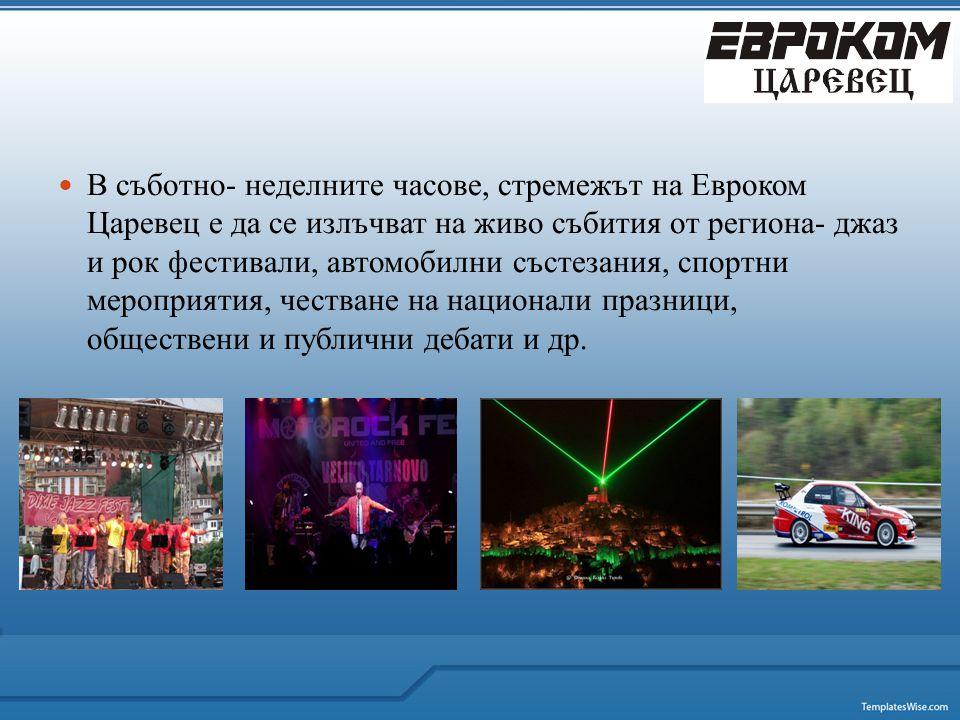  В съботно- неделните часове, стремежът на Евроком Царевец е да се излъчват на живо събития от региона- джаз и рок фестивали, автомобилни състезания, спортни мероприятия, честване на национали празници, обществени и публични дебати и др.