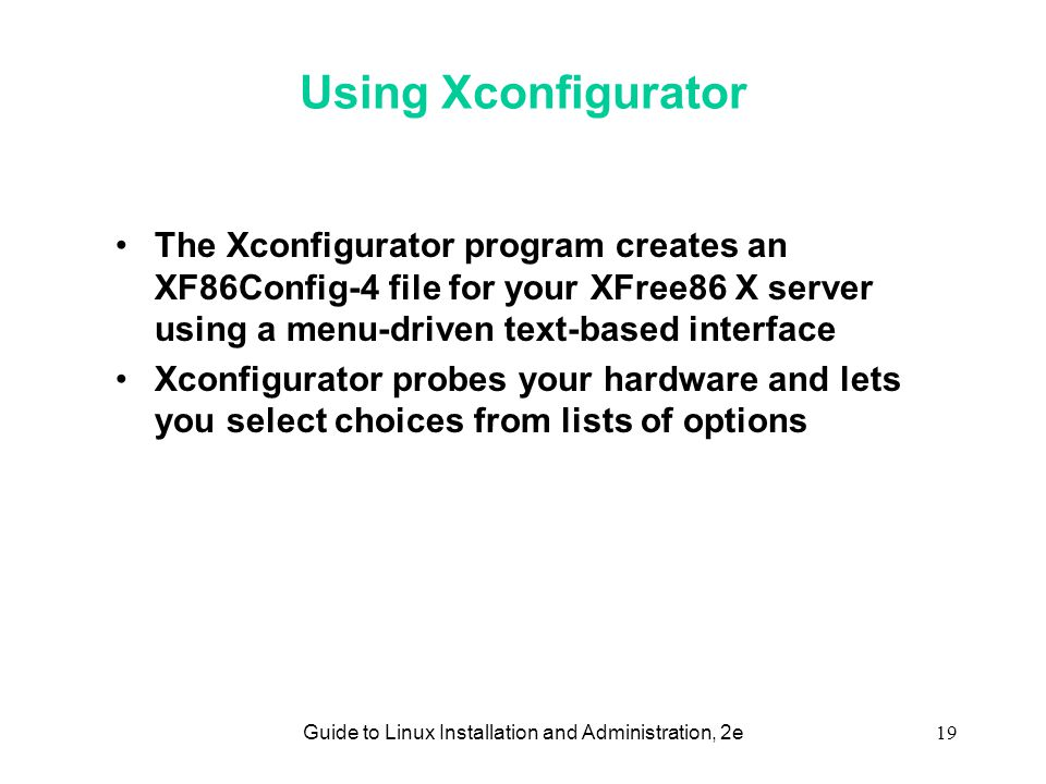 Guide to Linux Installation and Administration, 2e19 Using Xconfigurator •The Xconfigurator program creates an XF86Config-4 file for your XFree86 X server using a menu-driven text-based interface •Xconfigurator probes your hardware and lets you select choices from lists of options