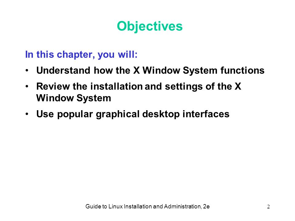 Guide to Linux Installation and Administration, 2e2 Objectives In this chapter, you will: •Understand how the X Window System functions •Review the installation and settings of the X Window System •Use popular graphical desktop interfaces