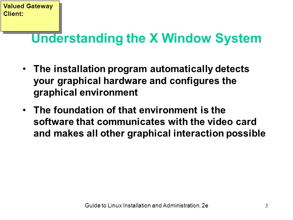 Guide to Linux Installation and Administration, 2e3 Understanding the X Window System •The installation program automatically detects your graphical hardware and configures the graphical environment •The foundation of that environment is the software that communicates with the video card and makes all other graphical interaction possible Valued Gateway Client: