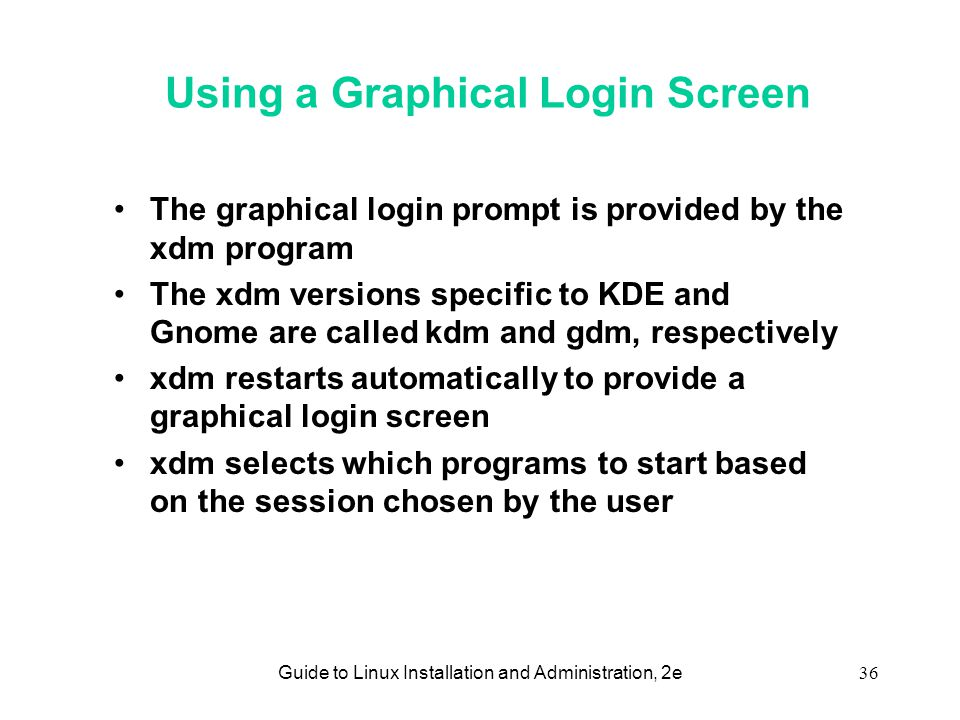 Guide to Linux Installation and Administration, 2e36 Using a Graphical Login Screen •The graphical login prompt is provided by the xdm program •The xdm versions specific to KDE and Gnome are called kdm and gdm, respectively •xdm restarts automatically to provide a graphical login screen •xdm selects which programs to start based on the session chosen by the user
