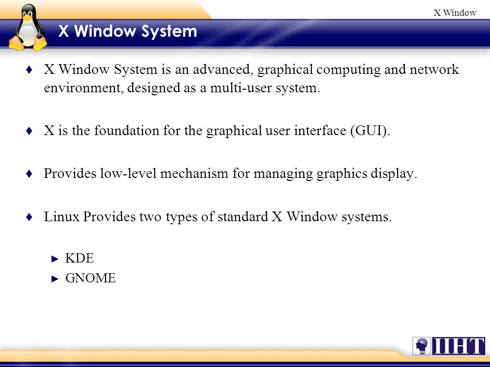 X Window X Window System ♦ X Window System is an advanced, graphical computing and network environment, designed as a multi-user system.