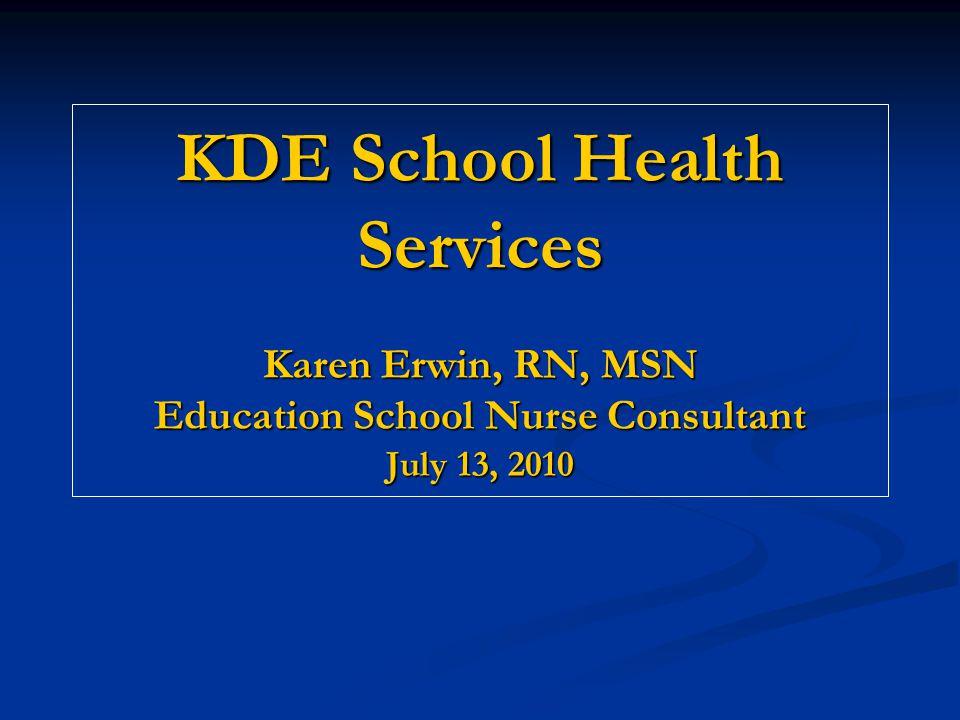 KDE School Health Services Karen Erwin, RN, MSN Education School Nurse Consultant July 13, 2010