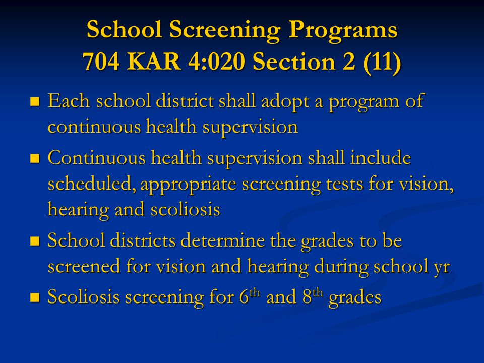 School Screening Programs 704 KAR 4:020 Section 2 (11)  Each school district shall adopt a program of continuous health supervision  Continuous heal
