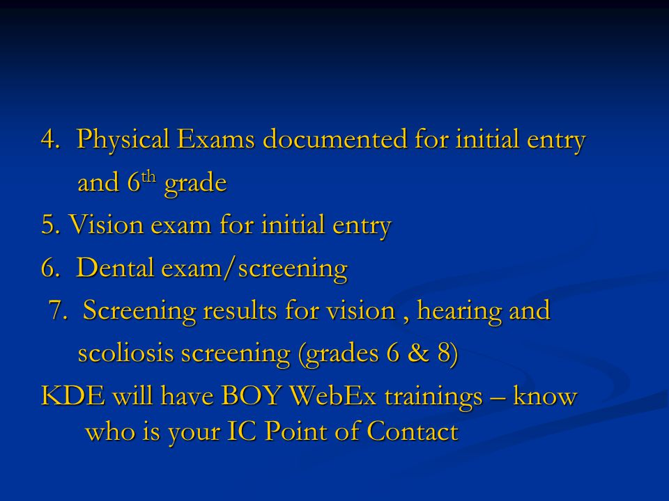 4. Physical Exams documented for initial entry and 6 th grade and 6 th grade 5. Vision exam for initial entry 6. Dental exam/screening 7. Screening re